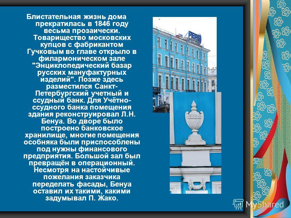 Блистательная жизнь дома прекратилась в 1846 году весьма прозаически. Товарищество московских купцов с фабрикантом Гучковым во главе открыло в филармоническом зале