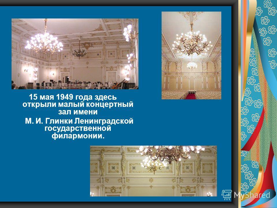 15 мая 1949 года здесь открыли малый концертный зал имени М. И. Глинки Ленинградской государственной филармонии.