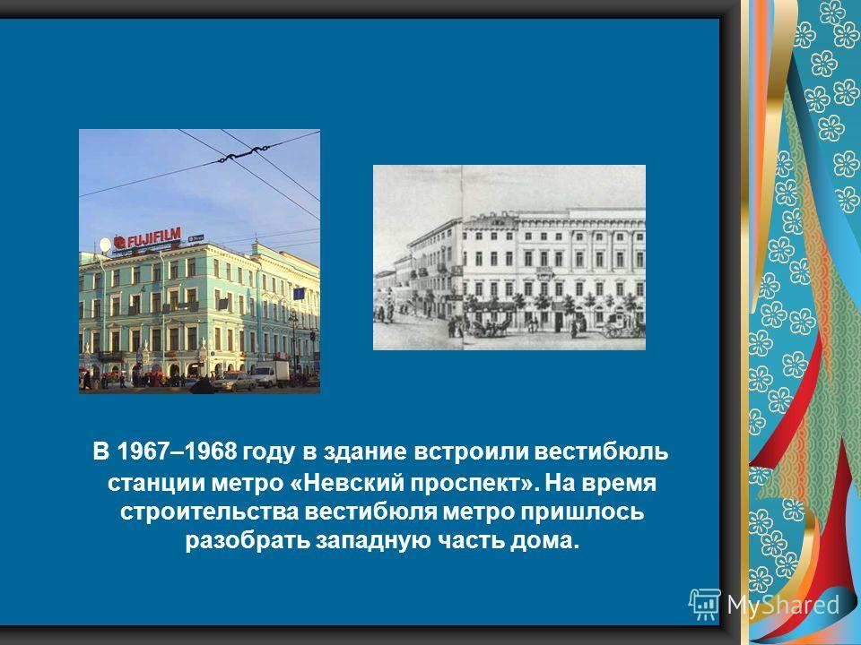 В 1967–1968 году в здание встроили вестибюль станции метро «Невский проспект». На время строительства вестибюля метро пришлось разобрать западную часть дома.