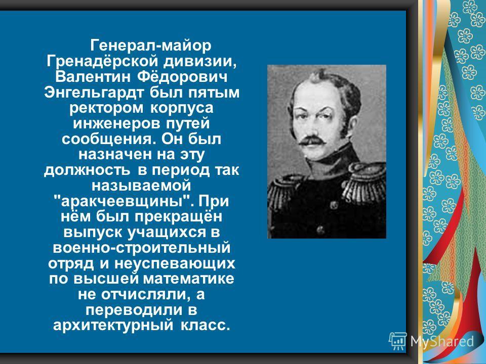Генерал-майор Гренадёрской дивизии, Валентин Фёдорович Энгельгардт был пятым ректором корпуса инженеров путей сообщения. Он был назначен на эту должность в период так называемой