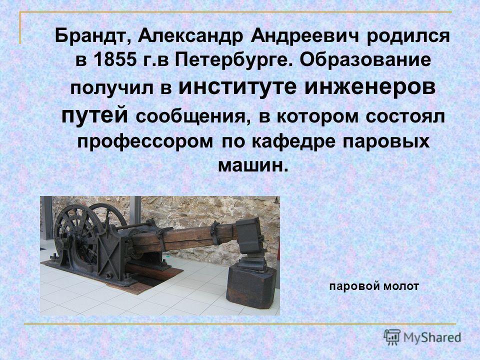 Брандт, Александр Андреевич родился в 1855 г.в Петербурге. Образование получил в институте инженеров путей сообщения, в котором состоял профессором по кафедре паровых машин. паровой молот