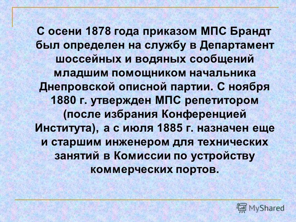 С осени 1878 года приказом МПС Брандт был определен на службу в Департамент шоссейных и водяных сообщений младшим помощником начальника Днепровской описной партии. С ноября 1880 г. утвержден МПС репетитором (после избрания Конференцией Института), а