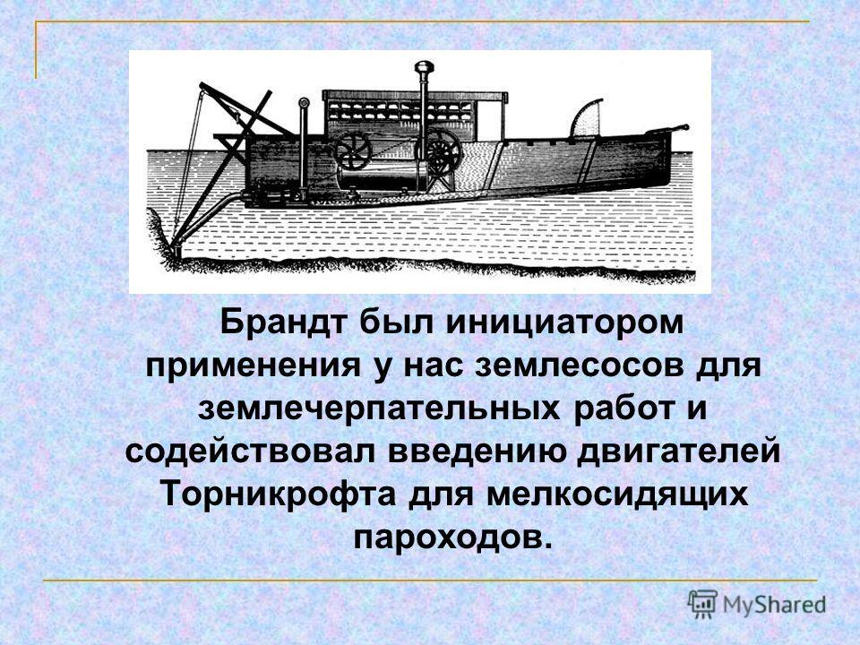 Брандт был инициатором применения у нас землесосов для землечерпательных работ и содействовал введению двигателей Торникрофта для мелкосидящих пароходов.