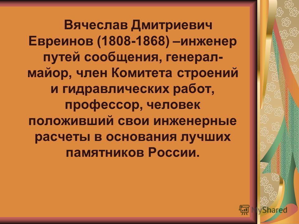 Вячеслав Дмитриевич Евреинов (1808-1868) –инженер путей сообщения, генерал- майор, член Комитета строений и гидравлических работ, профессор, человек положивший свои инженерные расчеты в основания лучших памятников России.