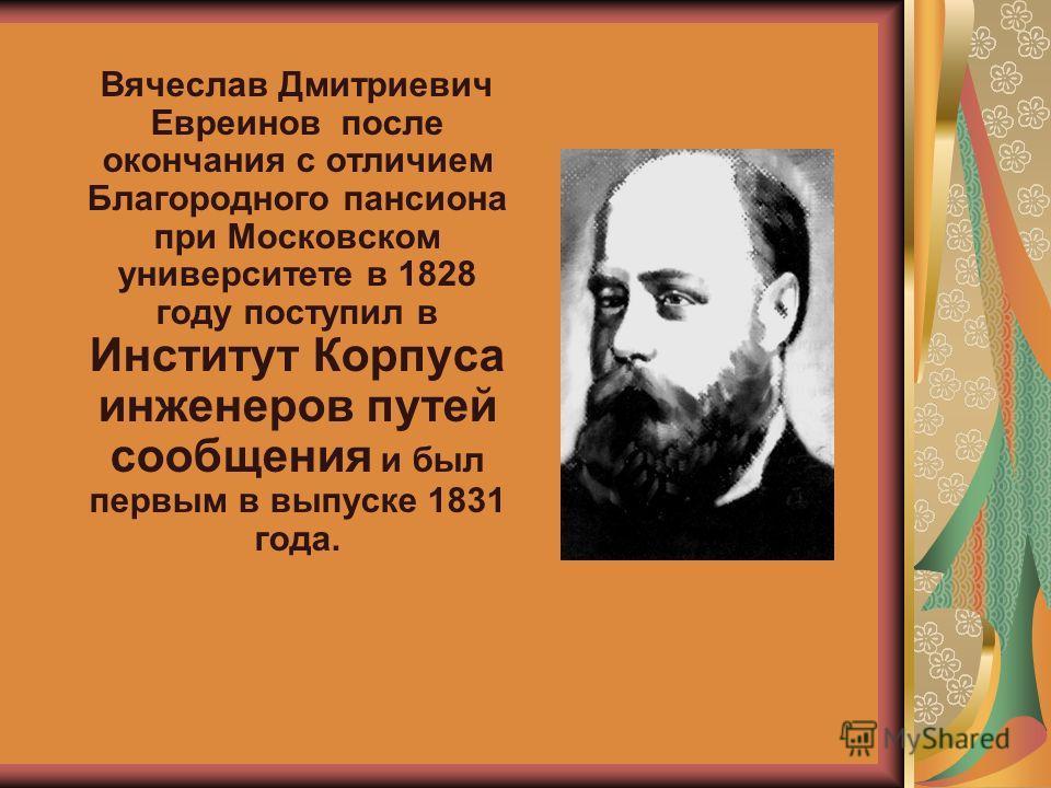 Вячеслав Дмитриевич Евреинов после окончания с отличием Благородного пансиона при Московском университете в 1828 году поступил в Институт Корпуса инженеров путей сообщения и был первым в выпуске 1831 года.