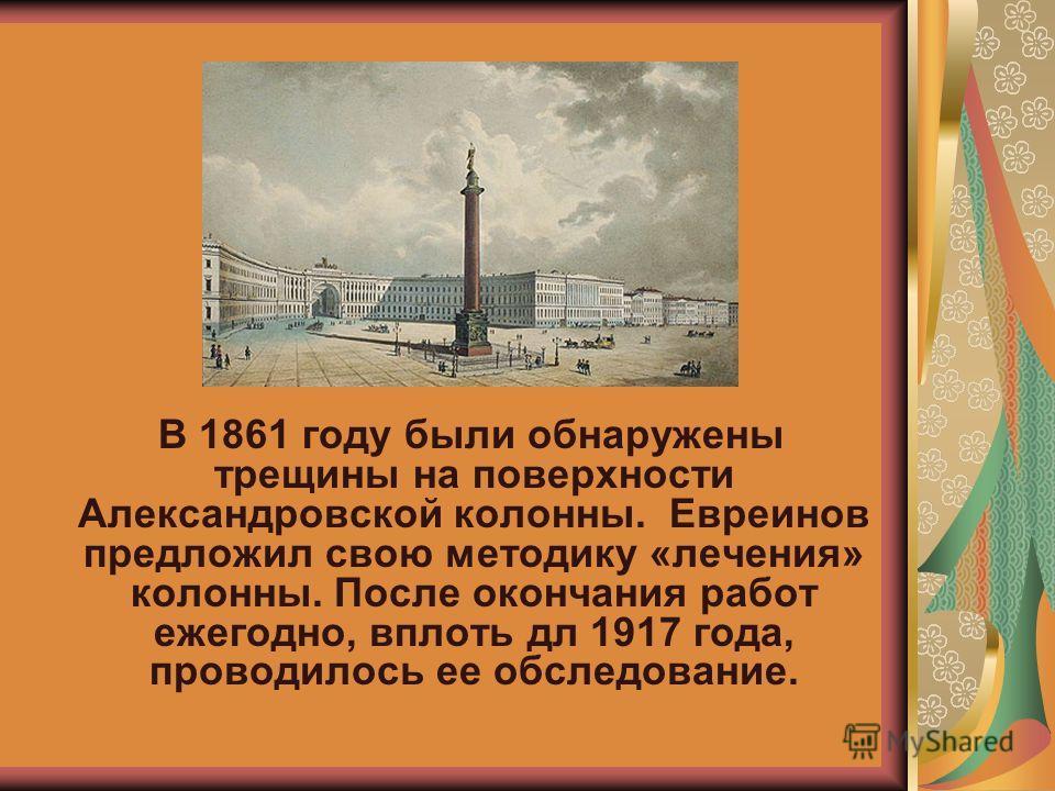 В 1861 году были обнаружены трещины на поверхности Александровской колонны. Евреинов предложил свою методику «лечения» колонны. После окончания работ ежегодно, вплоть дл 1917 года, проводилось ее обследование.