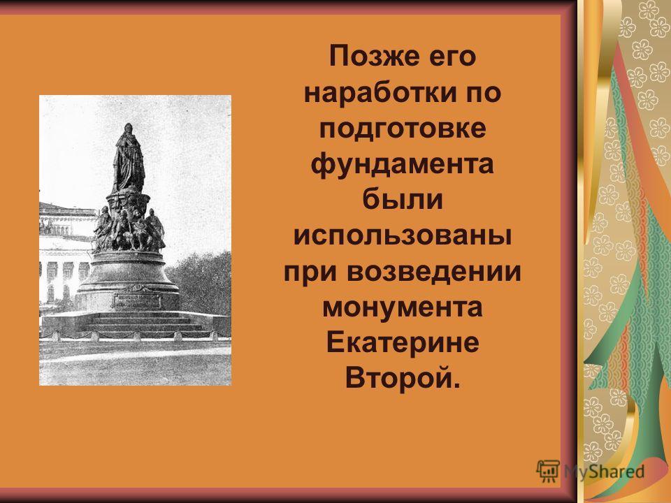 Позже его наработки по подготовке фундамента были использованы при возведении монумента Екатерине Второй.