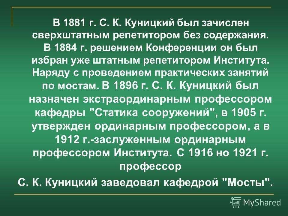 В 1881 г. С. К. Куницкий был зачислен сверхштатным репетитором без содержания. В 1884 г. решением Конференции он был избран уже штатным репетитором Института. Наряду с проведением практических занятий по мостам. В 1896 г. С. К. Куницкий был назначен