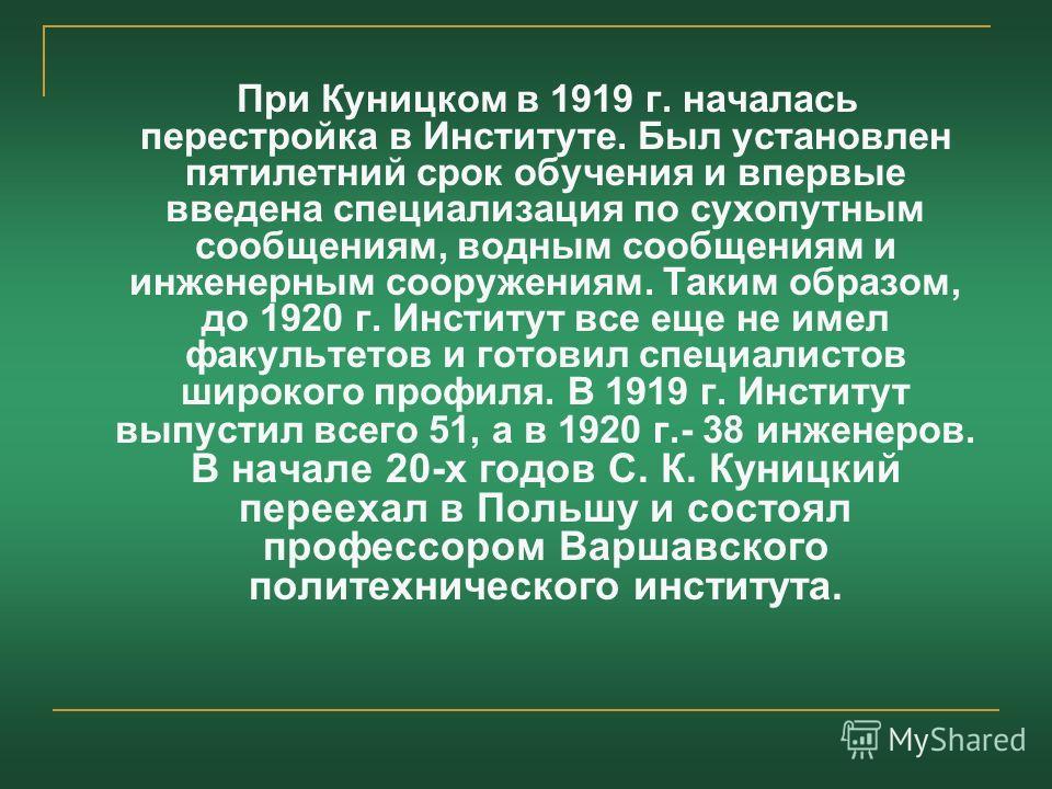 При Куницком в 1919 г. началась перестройка в Институте. Был установлен пятилетний срок обучения и впервые введена специализация по сухопутным сообщениям, водным сообщениям и инженерным сооружениям. Таким образом, до 1920 г. Институт все еще не имел