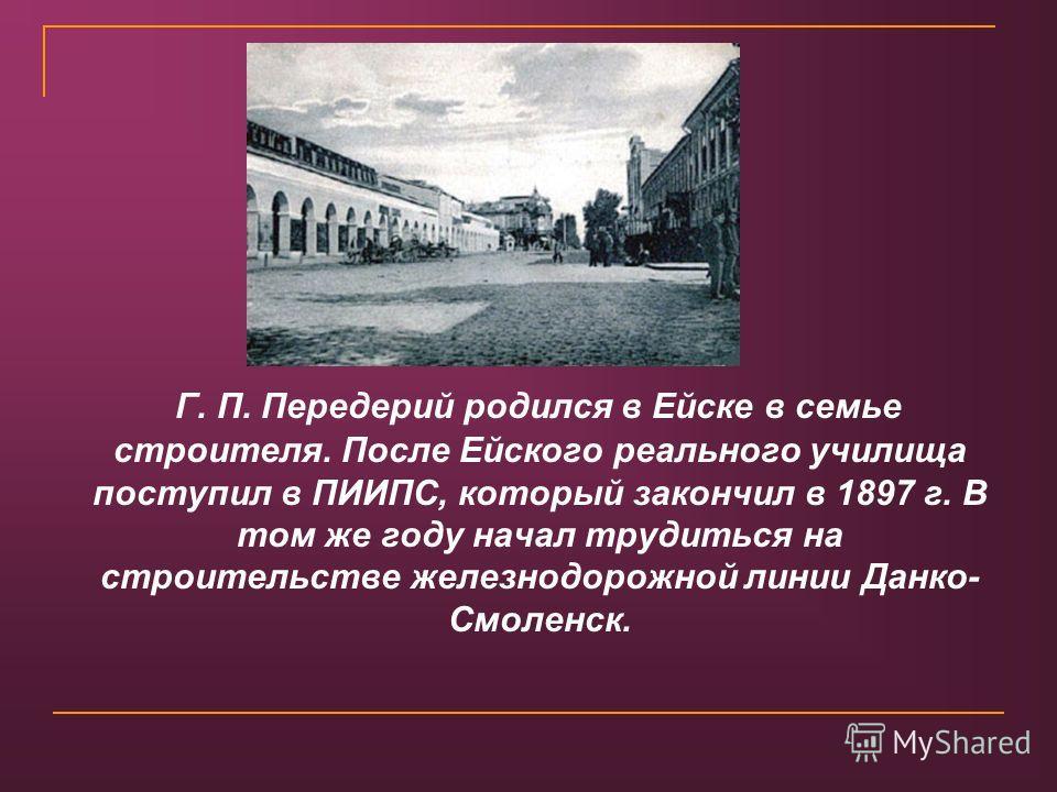 Г. П. Передерий родился в Ейске в семье строителя. После Ейского реального училища поступил в ПИИПС, который закончил в 1897 г. В том же году начал трудиться на строительстве железнодорожной линии Данко- Смоленск.