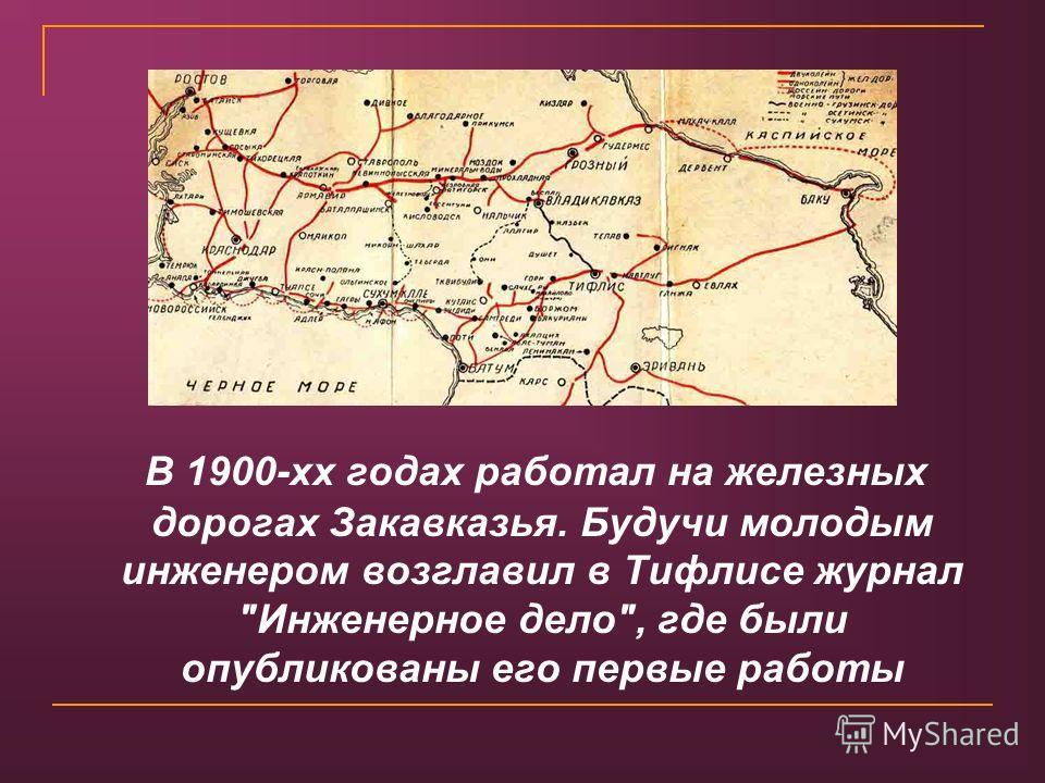В 1900-хх годах работал на железных дорогах Закавказья. Будучи молодым инженером возглавил в Тифлисе журнал Инженерное дело, где были опубликованы его первые работы
