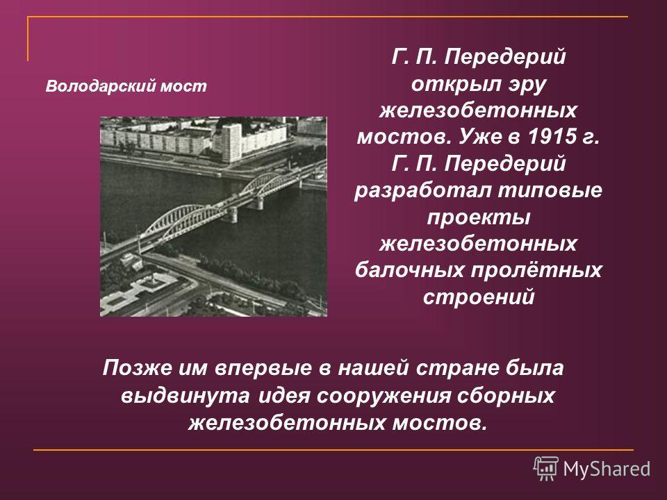 Позже им впервые в нашей стране была выдвинута идея сооружения сборных железобетонных мостов. Г. П. Передерий открыл эру железобетонных мостов. Уже в 1915 г. Г. П. Передерий разработал типовые проекты железобетонных балочных пролётных строений Волода