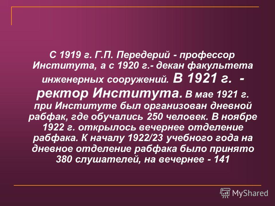 С 1919 г. Г.П. Передерий - профессор Института, а с 1920 г.- декан факультета инженерных сооружений. В 1921 г. - ректор Института. В мае 1921 г. при Институте был организован дневной рабфак, где обучались 250 человек. В ноябре 1922 г. открылось вечер