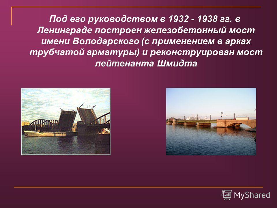 Под его руководством в 1932 - 1938 гг. в Ленинграде построен железобетонный мост имени Володарского (с применением в арках трубчатой арматуры) и реконструирован мост лейтенанта Шмидта