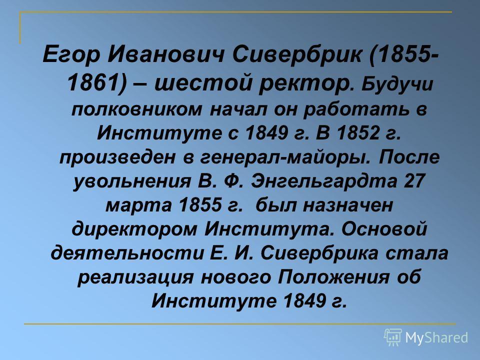 Егор Иванович Сивербрик (1855- 1861) – шестой ректор. Будучи полковником начал он работать в Институте с 1849 г. В 1852 г. произведен в генерал-майоры. После увольнения В. Ф. Энгельгардта 27 марта 1855 г. был назначен директором Института. Основой де