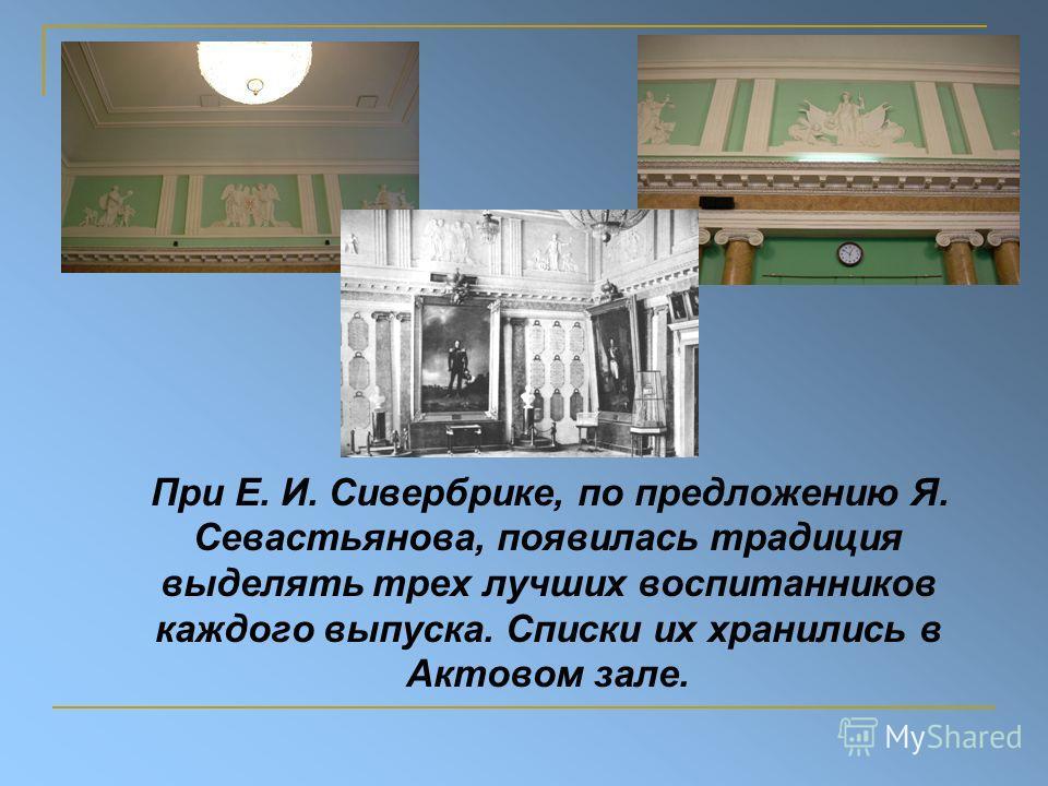При Е. И. Сивербрике, по предложению Я. Севастьянова, появилась традиция выделять трех лучших воспитанников каждого выпуска. Списки их хранились в Актовом зале.