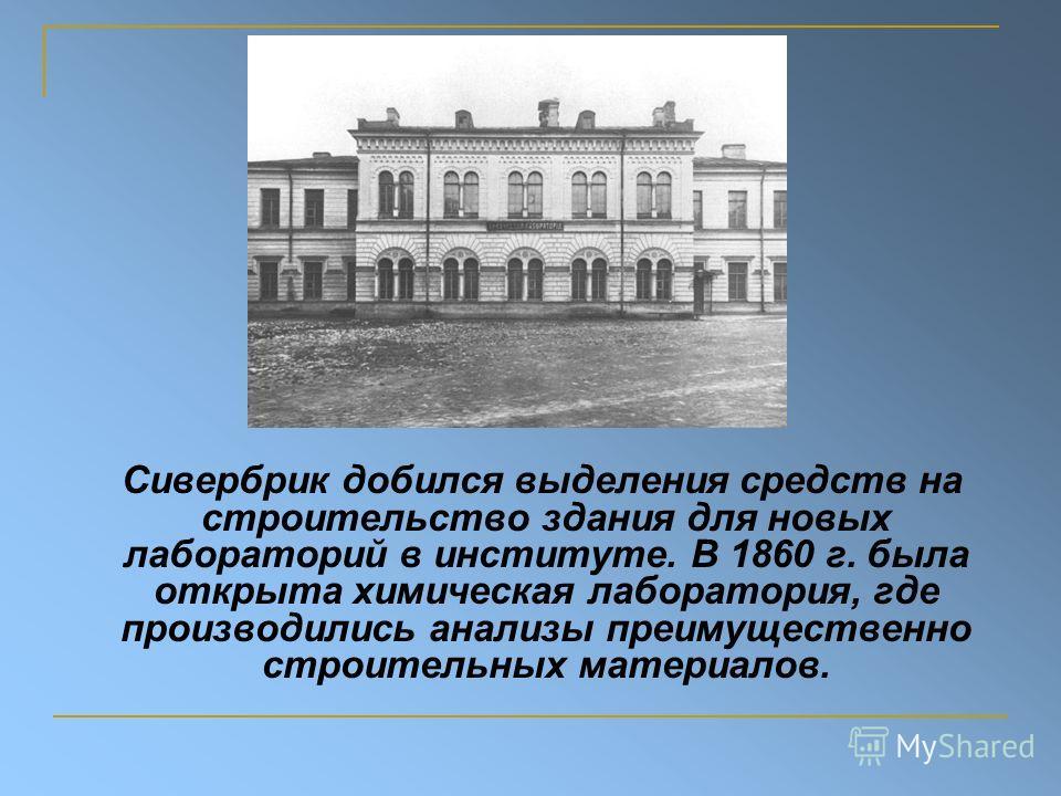 Сивербрик добился выделения средств на строительство здания для новых лабораторий в институте. В 1860 г. была открыта химическая лаборатория, где производились анализы преимущественно строительных материалов.