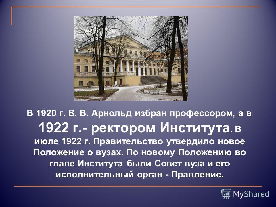 В 1920 г. В. В. Арнольд избран профессором, а в 1922 г.- ректором Института. В июле 1922 г. Правительство утвердило новое Положение о вузах. По новому Положению во главе Института были Совет вуза и его исполнительный орган - Правление.