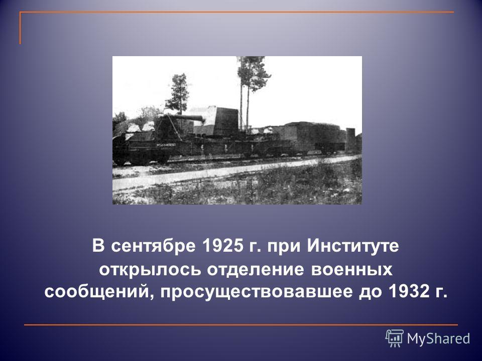 В сентябре 1925 г. при Институте открылось отделение военных сообщений, просуществовавшее до 1932 г.