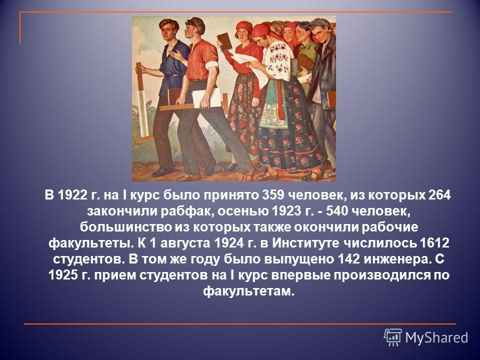 В 1922 г. на I курс было принято 359 человек, из которых 264 закончили рабфак, осенью 1923 г. - 540 человек, большинство из которых также окончили рабочие факультеты. К 1 августа 1924 г. в Институте числилось 1612 студентов. В том же году было выпуще
