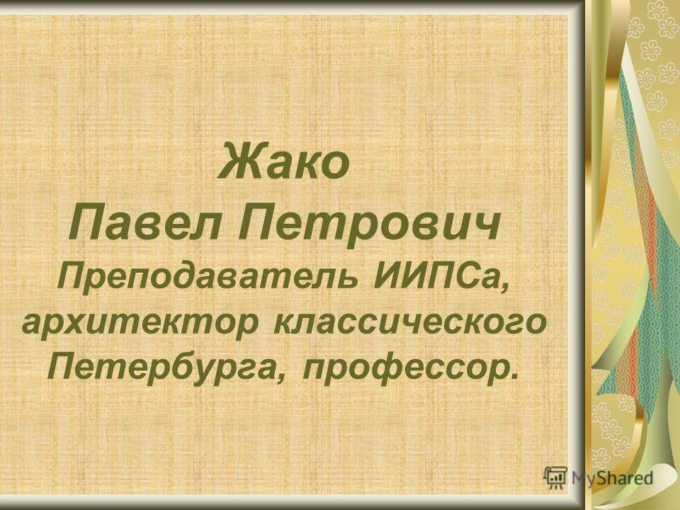 Жако Павел Петрович Преподаватель ИИПСа, архитектор классического Петербурга, профессор.