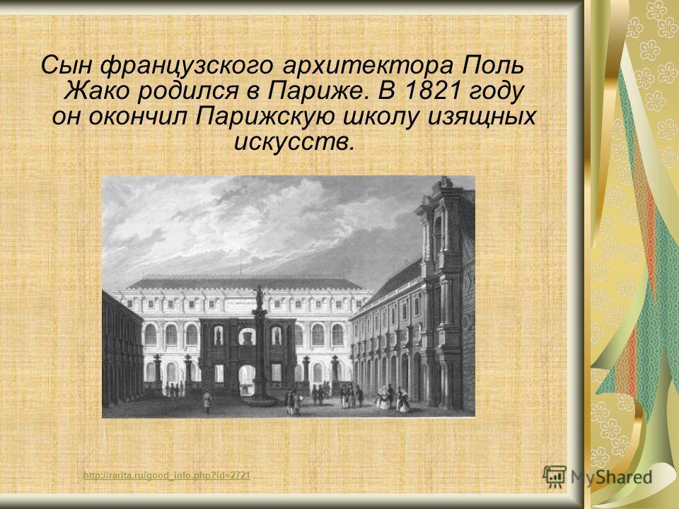 http://rarita.ru/good_info.php?id=2721 Сын французского архитектора Поль Жако родился в Париже. В 1821 году он окончил Парижскую школу изящных искусств.