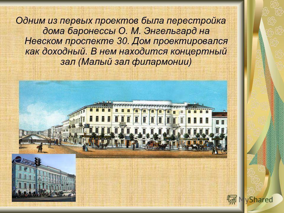 Одним из первых проектов была перестройка дома баронессы О. М. Энгельгард на Невском проспекте 30. Дом проектировался как доходный. В нем находится концертный зал (Малый зал филармонии)