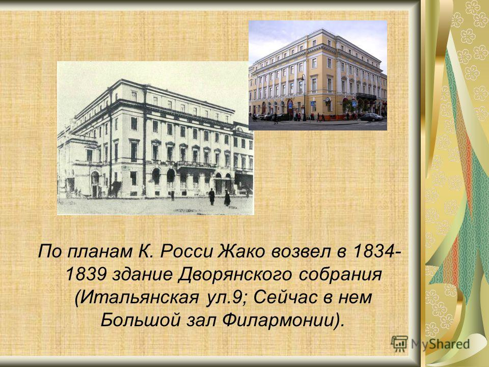 По планам К. Росси Жако возвел в 1834- 1839 здание Дворянского собрания (Итальянская ул.9; Сейчас в нем Большой зал Филармонии).