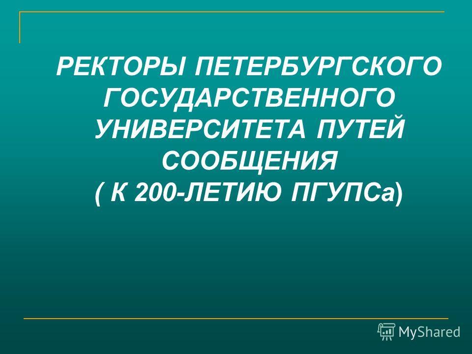 РЕКТОРЫ ПЕТЕРБУРГСКОГО ГОСУДАРСТВЕННОГО УНИВЕРСИТЕТА ПУТЕЙ СООБЩЕНИЯ ( К 200-ЛЕТИЮ ПГУПСа)