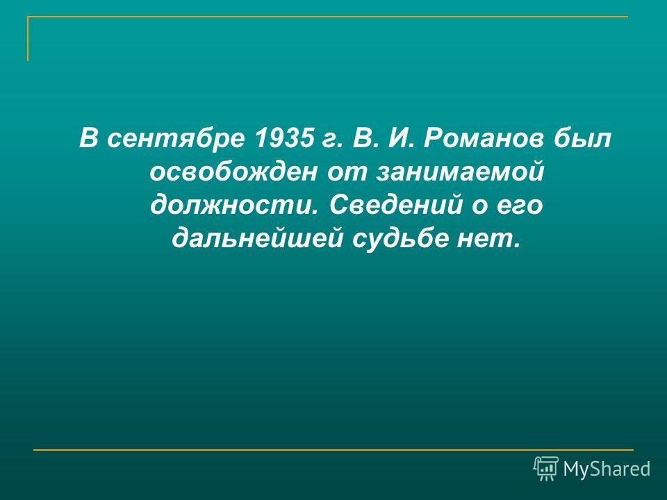 В сентябре 1935 г. В. И. Романов был освобожден от занимаемой должности. Сведений о его дальнейшей судьбе нет.