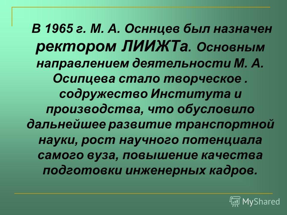 В 1965 г. М. А. Осннцев был назначен ректором ЛИИЖТа. Основным направлением деятельности М. А. Осипцева стало творческое. содружество Института и производства, что обусловило дальнейшее развитие транспортной науки, рост научного потенциала самого вуз