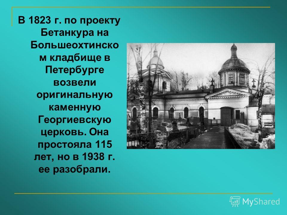 В 1823 г. по проекту Бетанкура на Большеохтинско м кладбище в Петербурге возвели оригинальную каменную Георгиевскую церковь. Она простояла 115 лет, но в 1938 г. ее разобрали.