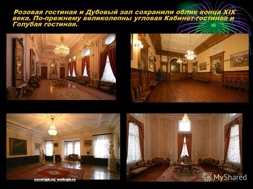 Розовая гостиная и Дубовый зал сохранили облик конца XIX века. По-прежнему великолепны угловая Кабинет-гостиная и Голубая гостиная. excurspb.ru; walkspb.ru