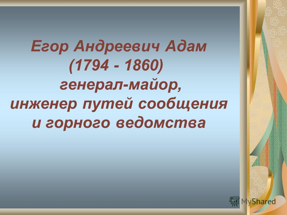 Егор Андреевич Адам (1794 - 1860) генерал-майор, инженер путей сообщения и горного ведомства