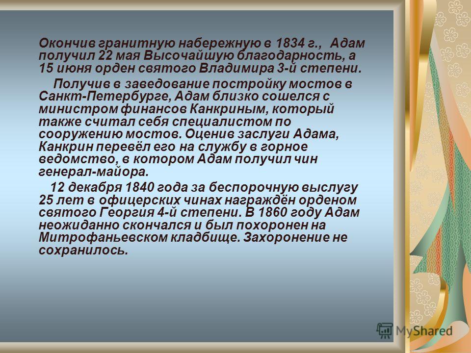Окончив гранитную набережную в 1834 г., Адам получил 22 мая Высочайшую благодарность, а 15 июня орден святого Владимира 3-й степени. Получив в заведование постройку мостов в Санкт-Петербурге, Адам близко сошелся с министром финансов Канкриным, которы