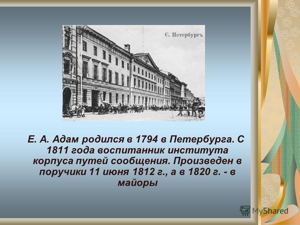 Е. А. Адам родился в 1794 в Петербурга. С 1811 года воспитанник института корпуса путей сообщения. Произведен в поручики 11 июня 1812 г., а в 1820 г. - в майоры