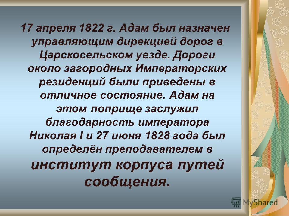 17 апреля 1822 г. Адам был назначен управляющим дирекцией дорог в Царскосельском уезде. Дороги около загородных Императорских резиденций были приведены в отличное состояние. Адам на этом поприще заслужил благодарность императора Николая І и 27 июня 1