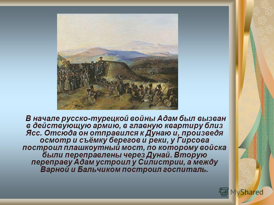 В начале русско-турецкой войны Адам был вызван в действующую армию, в главную квартиру близ Ясс. Отсюда он отправился к Дунаю и, произведя осмотр и съёмку берегов и реки, у Гирсова построил плашкоутный мост, по которому войска были переправлены через