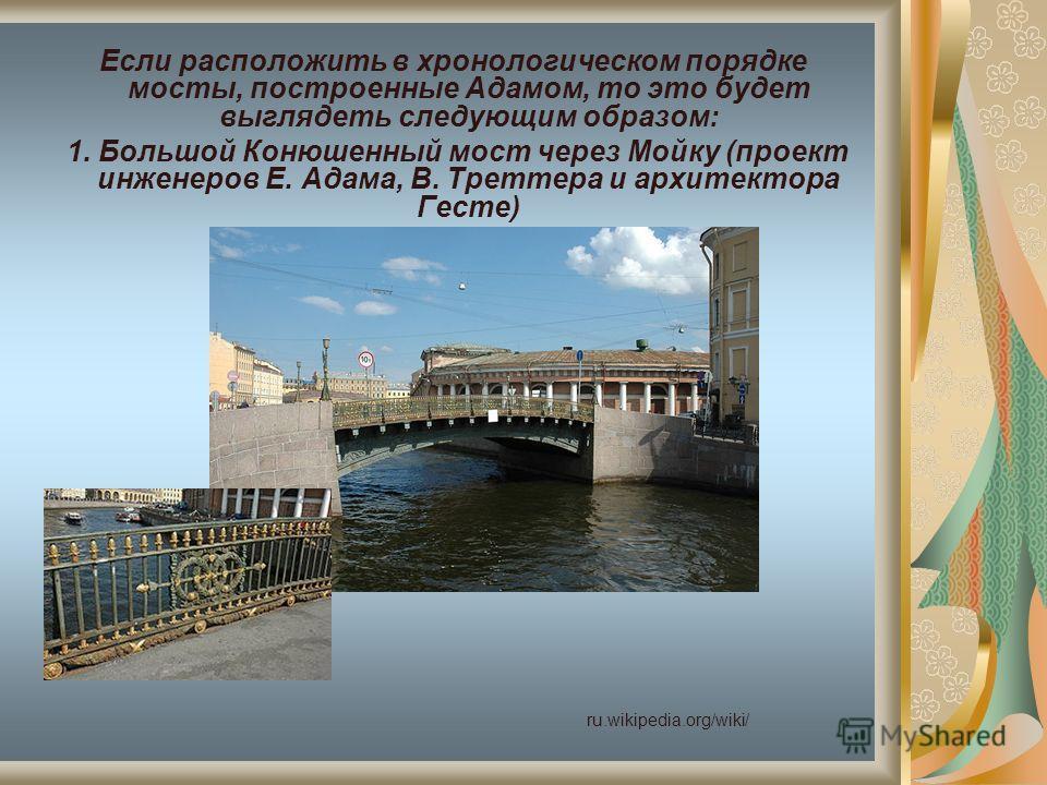 Если расположить в хронологическом порядке мосты, построенные Адамом, то это будет выглядеть следующим образом: 1. Большой Конюшенный мост через Мойку (проект инженеров Е. Адама, В. Треттера и архитектора Гесте) ru.wikipedia.org/wiki/