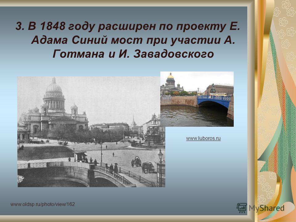 3. В 1848 году расширен по проекту Е. Адама Синий мост при участии А. Готмана и И. Завадовского www.oldsp.ru/photo/view/162 www.luboros.ru