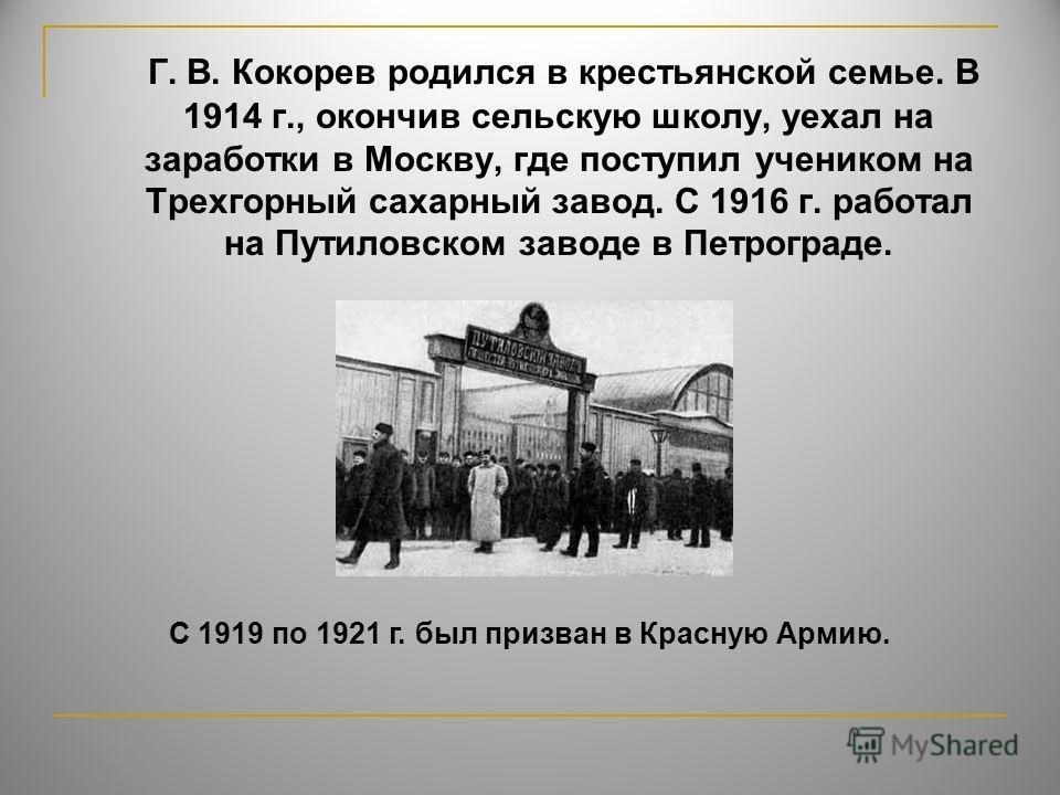 Г. В. Кокорев родился в крестьянской семье. В 1914 г., окончив сельскую школу, уехал на заработки в Москву, где поступил учеником на Трехгорный сахарный завод. С 1916 г. работал на Путиловском заводе в Петрограде. С 1919 по 1921 г. был призван в Крас