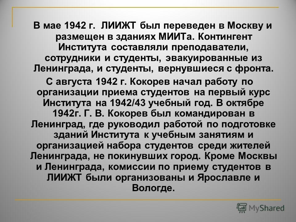 В мае 1942 г. ЛИИЖТ был переведен в Москву и размещен в зданиях МИИТа. Контингент Института составляли преподаватели, сотрудники и студенты, эвакуированные из Ленинграда, и студенты, вернувшиеся с фронта. С августа 1942 г. Кокорев начал работу по орг