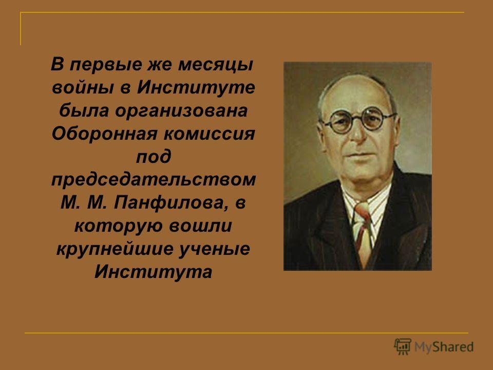 В первые же месяцы войны в Институте была организована Оборонная комиссия под председательством М. М. Панфилова, в которую вошли крупнейшие ученые Института