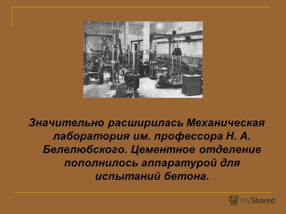 Значительно расширилась Механическая лаборатория им. профессора Н. А. Белелюбского. Цементное отделение пополнилось аппаратурой для испытаний бетона.
