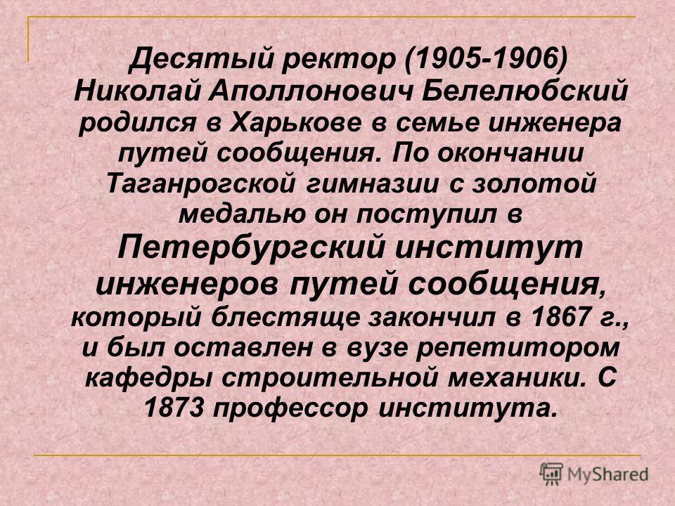 Десятый ректор (1905-1906) Николай Аполлонович Белелюбский родился в Харькове в семье инженера путей сообщения. По окончании Таганрогской гимназии с золотой медалью он поступил в Петербургский институт инженеров путей сообщения, который блестяще зако