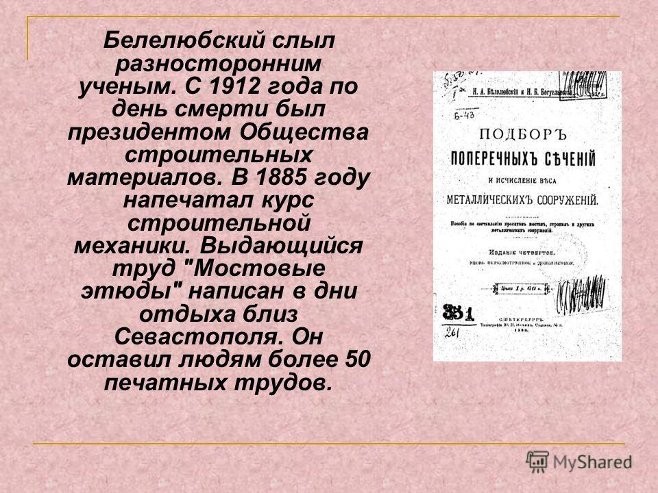 Белелюбский слыл разносторонним ученым. С 1912 года по день смерти был президентом Общества строительных материалов. В 1885 году напечатал курс строительной механики. Выдающийся труд
