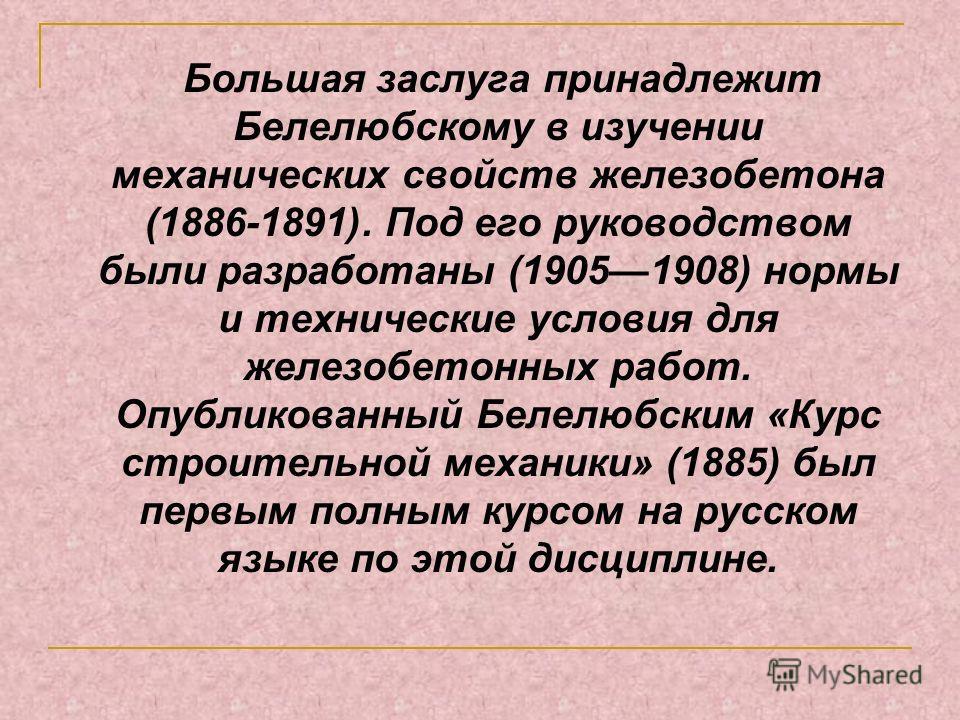 Большая заслуга принадлежит Белелюбскому в изучении механических свойств железобетона (1886-1891). Под его руководством были разработаны (19051908) нормы и технические условия для железобетонных работ. Опубликованный Белелюбским «Курс строительной ме