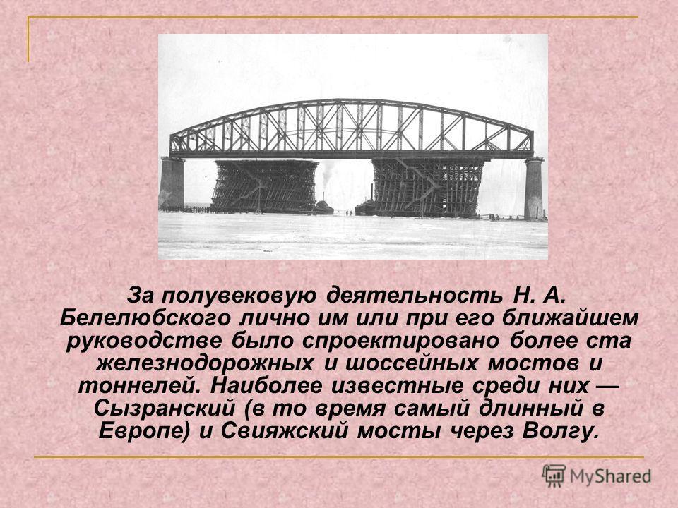 За полувековую деятельность Н. А. Белелюбского лично им или при его ближайшем руководстве было спроектировано более ста железнодорожных и шоссейных мостов и тоннелей. Наиболее известные среди них Сызранский (в то время самый длинный в Европе) и Свияж