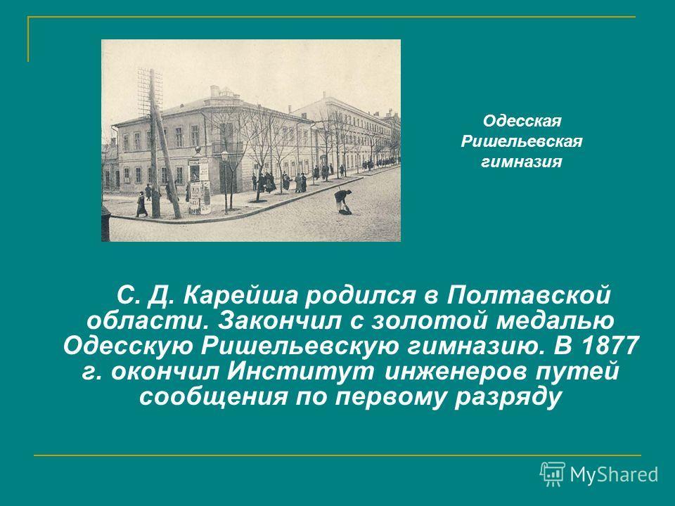 С. Д. Карейша родился в Полтавской области. Закончил с золотой медалью Одесскую Ришельевскую гимназию. В 1877 г. окончил Институт инженеров путей сообщения по первому разряду Одесская Ришельевская гимназия