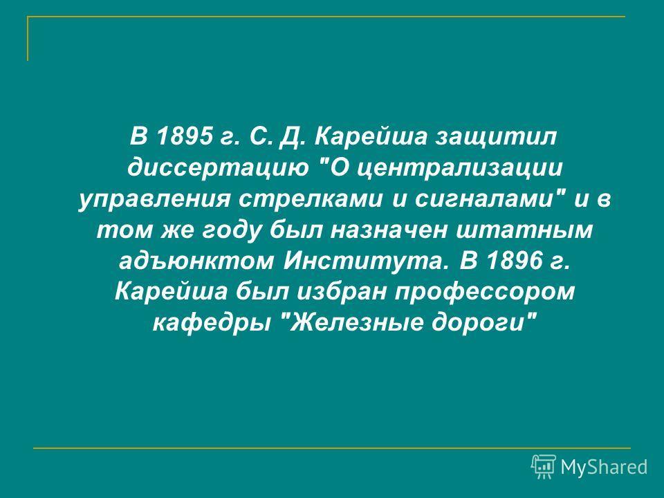 В 1895 г. С. Д. Карейша защитил диссертацию О централизации управления стрелками и сигналами и в том же году был назначен штатным адъюнктом Института. В 1896 г. Карейша был избран профессором кафедры Железные дороги